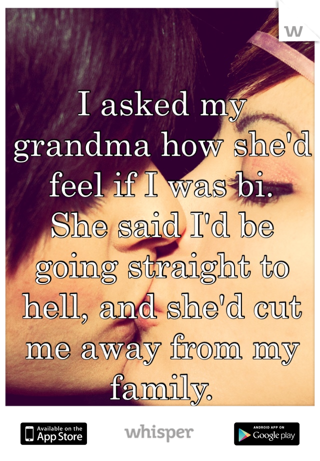 I asked my grandma how she'd feel if I was bi. She said I'd be going straight to hell, and she'd cut me away from my family.