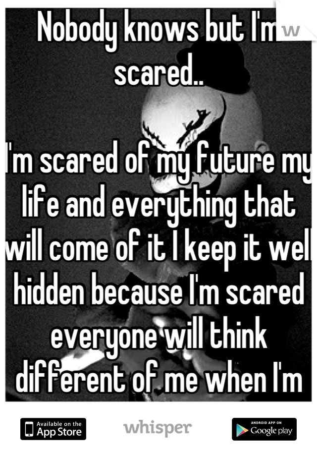 Nobody knows but I'm scared..  I'm scared of my future my life and everything that will come of it I keep it well hidden because I'm scared everyone will think different of me when I'm scared too....