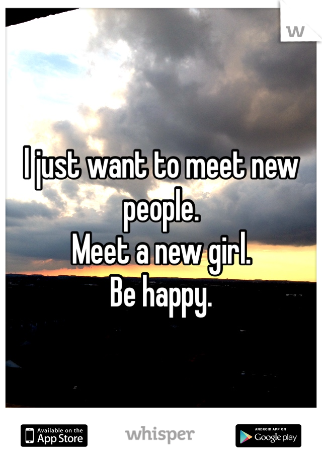 I just want to meet new people. Meet a new girl.  Be happy.