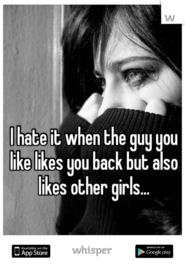 I hate it when the guy you like likes you back but also likes other girls...