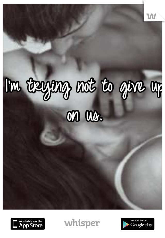 I'm trying not to give up on us.