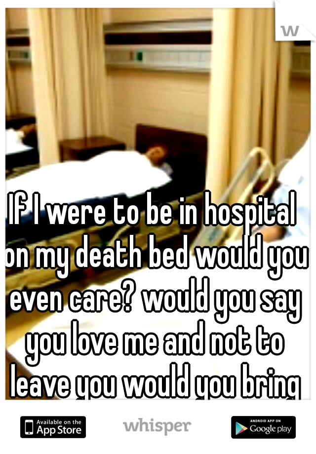 If I were to be in hospital on my death bed would you even care? would you say you love me and not to leave you would you bring me back to life?