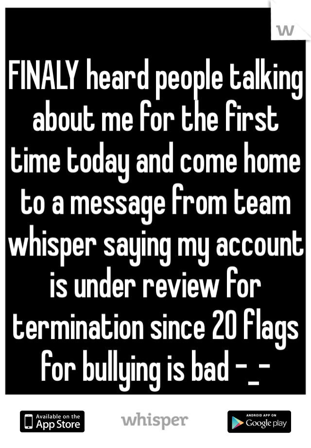 FINALY heard people talking about me for the first time today and come home to a message from team whisper saying my account is under review for termination since 20 flags for bullying is bad -_-