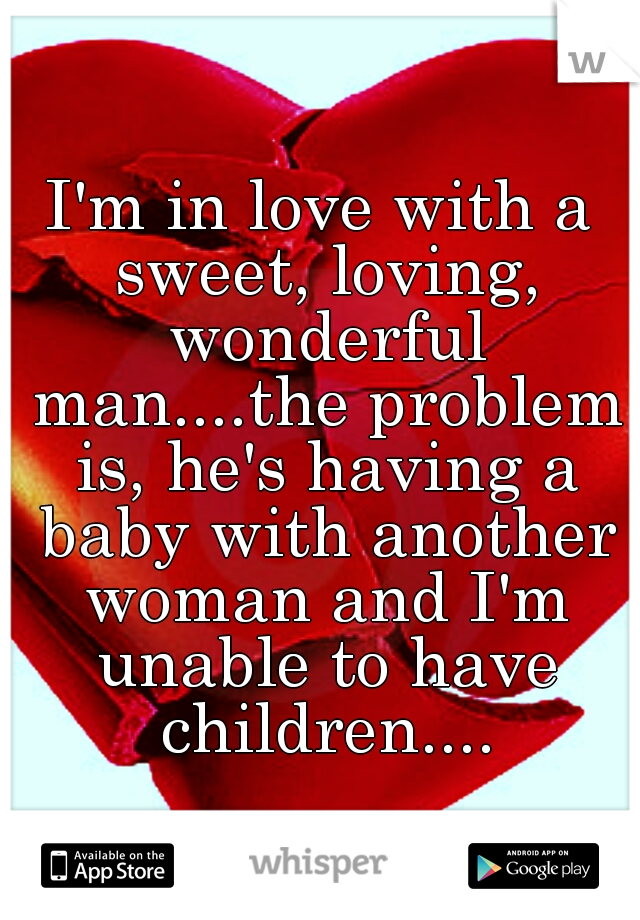I'm in love with a sweet, loving, wonderful man....the problem is, he's having a baby with another woman and I'm unable to have children....