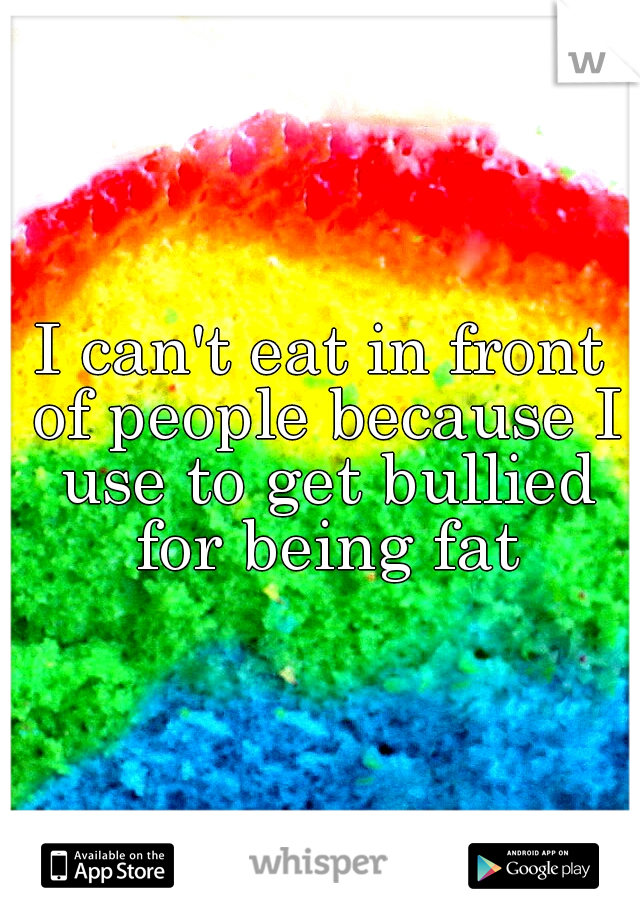 I can't eat in front of people because I use to get bullied for being fat