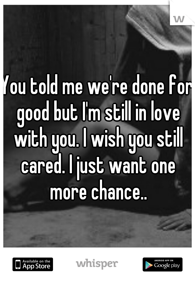 You told me we're done for good but I'm still in love with you. I wish you still cared. I just want one more chance..