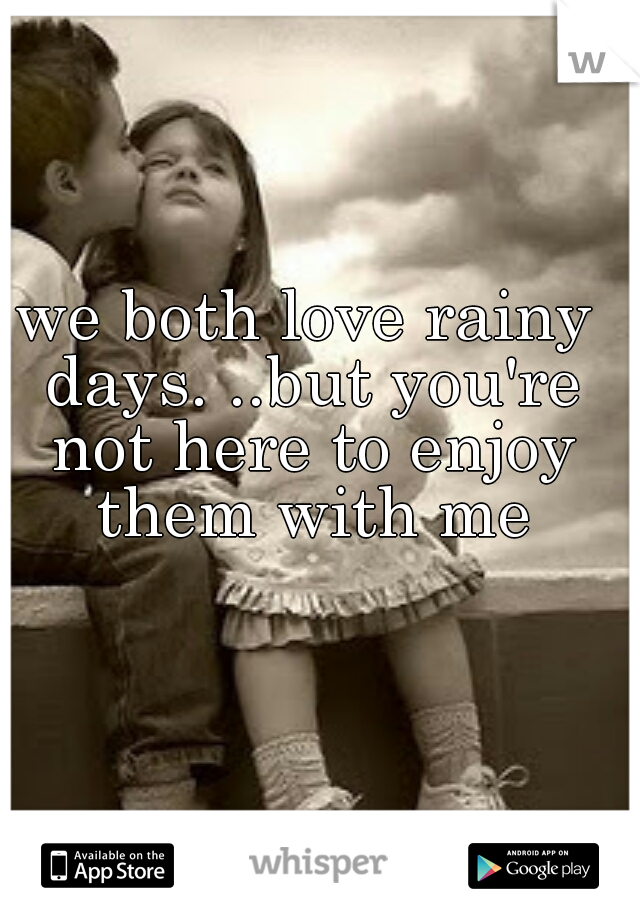 we both love rainy days. ..but you're not here to enjoy them with me