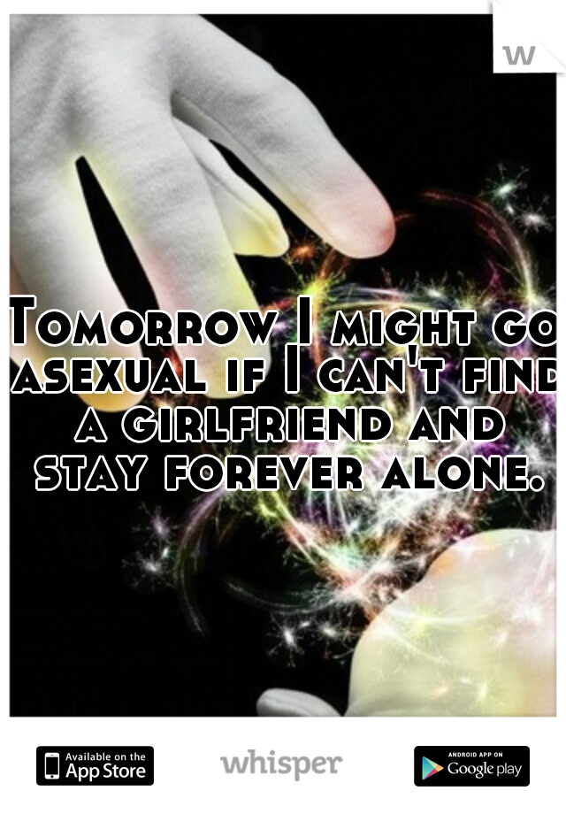 Tomorrow I might go asexual if I can't find a girlfriend and stay forever alone.