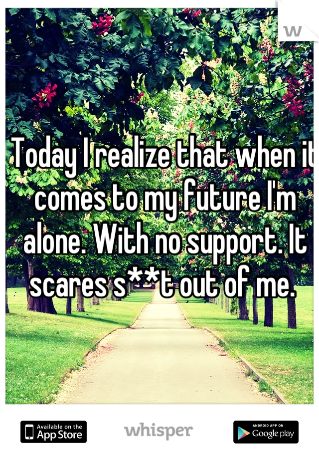 Today I realize that when it comes to my future I'm alone. With no support. It scares s**t out of me.