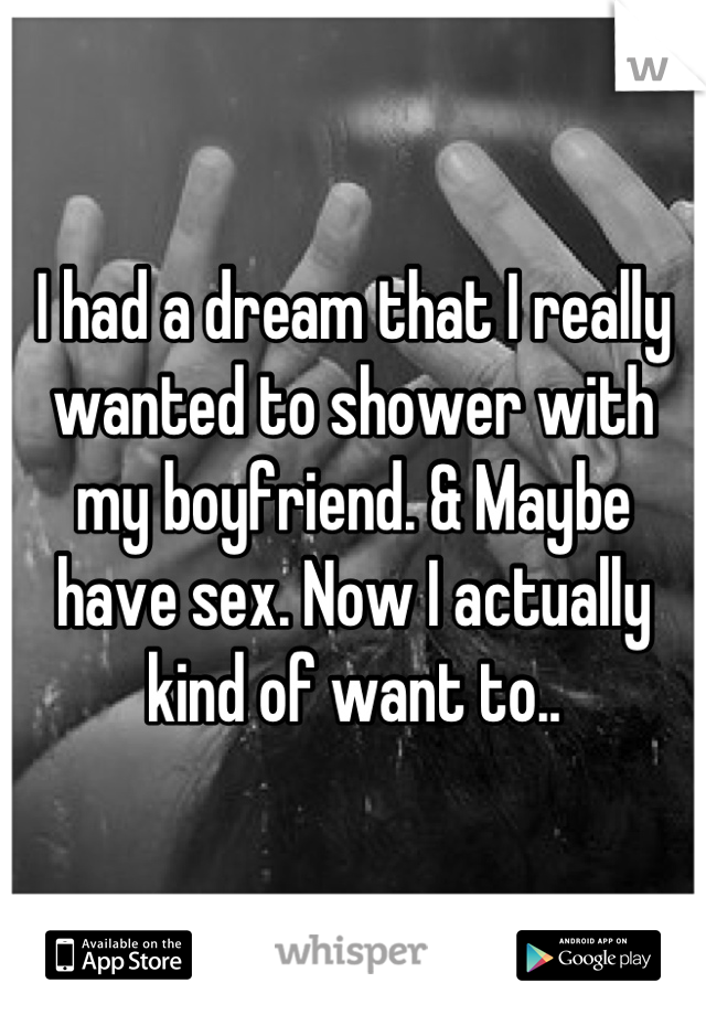 I had a dream that I really wanted to shower with my boyfriend. & Maybe have sex. Now I actually kind of want to..