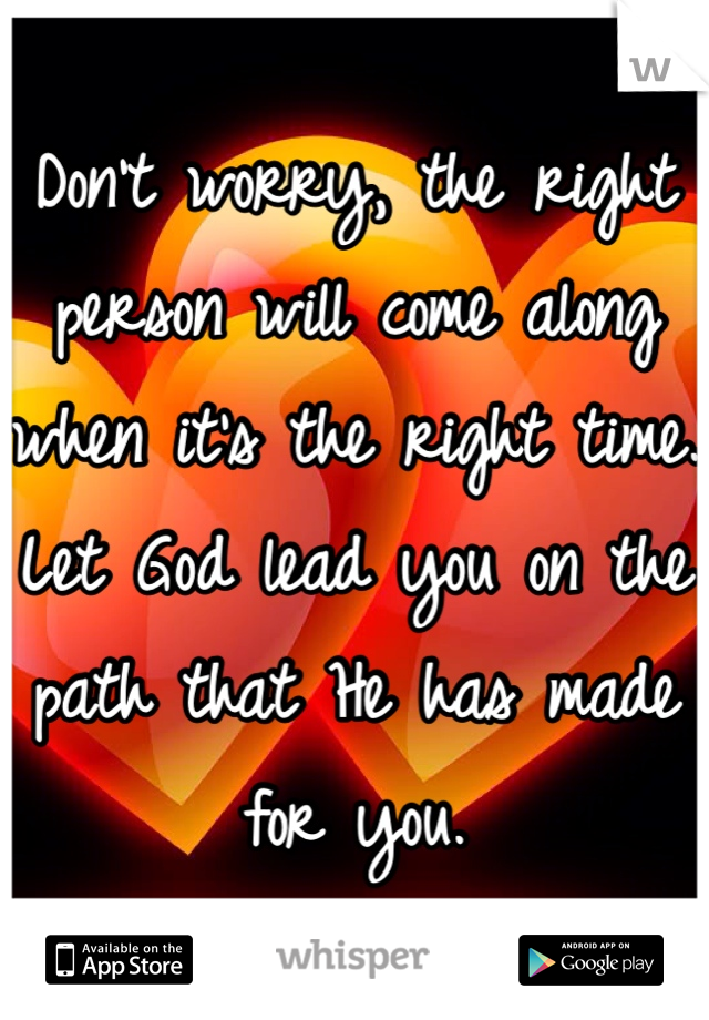 Don't worry, the right person will come along when it's the right time. Let God lead you on the path that He has made for you.