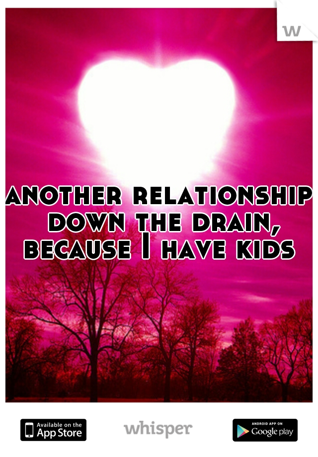 another relationship down the drain, because I have kids