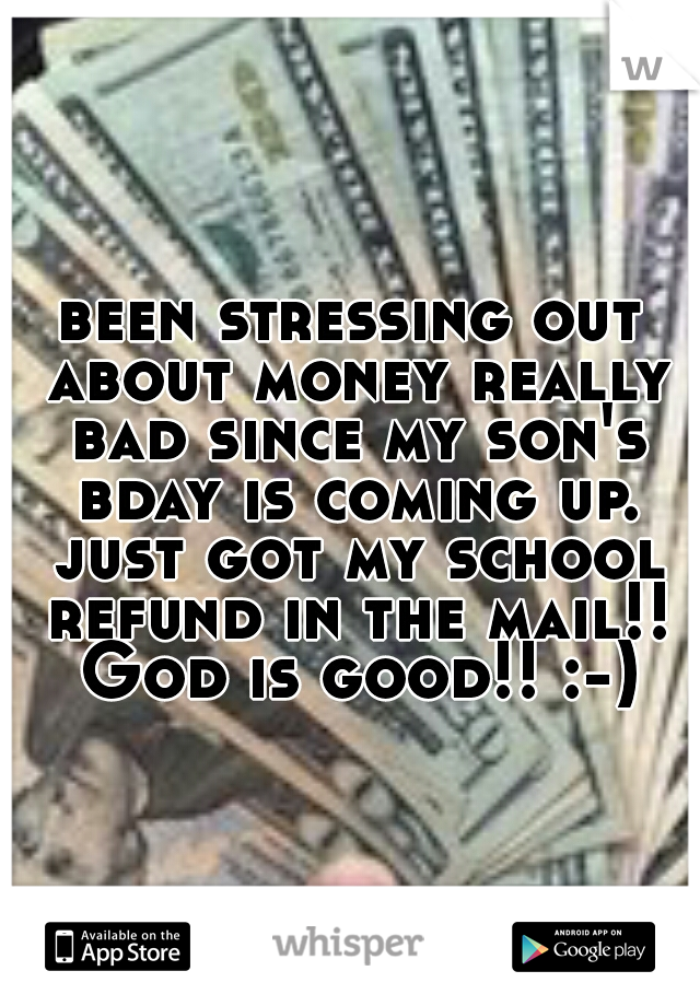 been stressing out about money really bad since my son's bday is coming up. just got my school refund in the mail!! God is good!! :-)