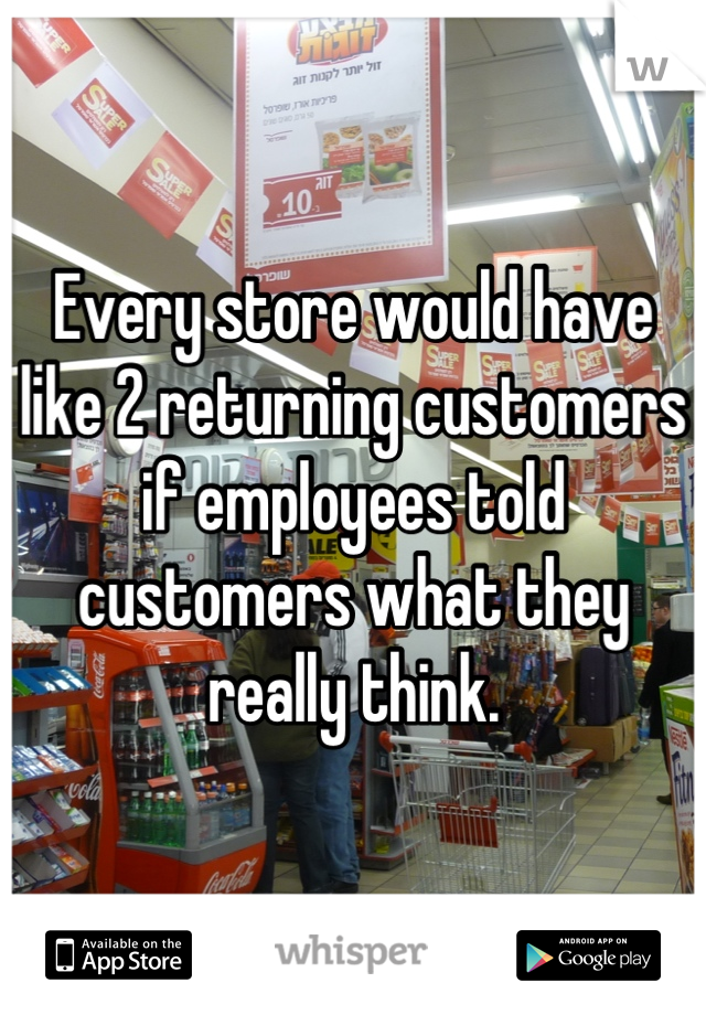 Every store would have like 2 returning customers if employees told customers what they really think.