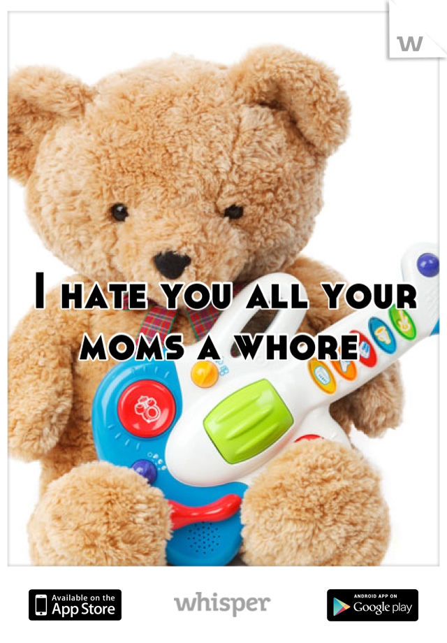 I hate you all your moms a whore