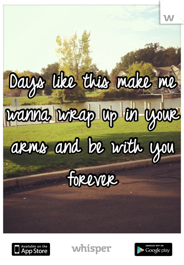 Days like this make me wanna wrap up in your arms and be with you forever