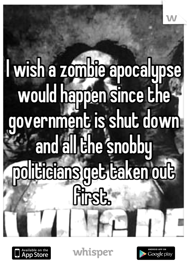 I wish a zombie apocalypse would happen since the government is shut down and all the snobby politicians get taken out first.
