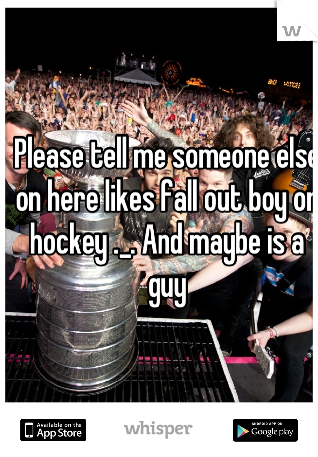 Please tell me someone else on here likes fall out boy or hockey ._. And maybe is a guy