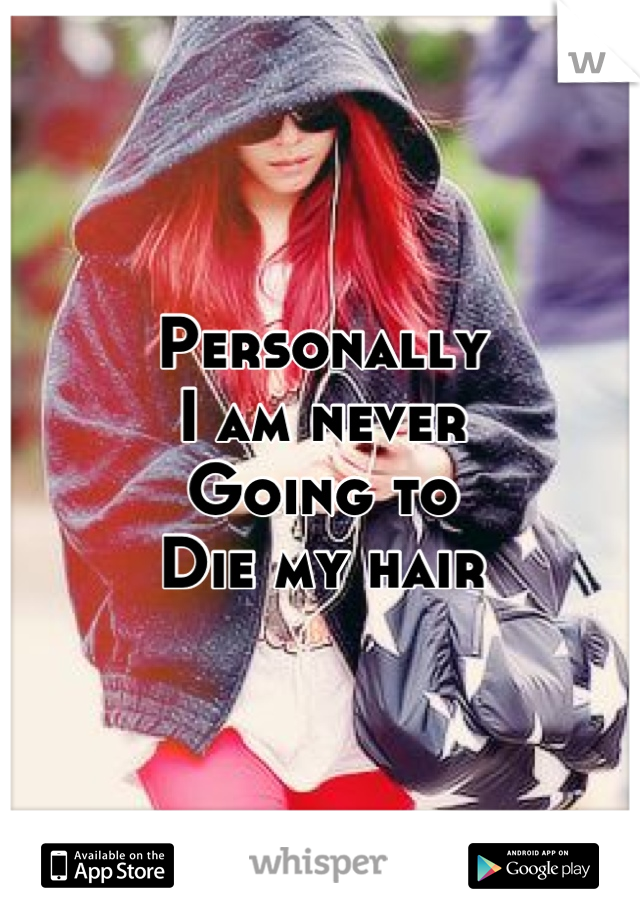 Personally I am never Going to Die my hair