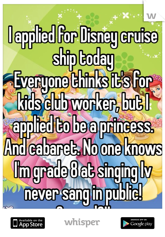 I applied for Disney cruise ship today Everyone thinks it's for kids club worker, but I applied to be a princess.  And cabaret. No one knows I'm grade 8 at singing Iv never sang in public! Scared?!!