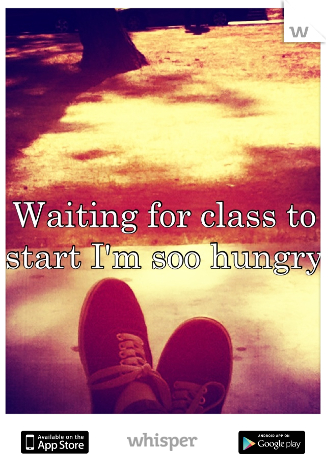 Waiting for class to start I'm soo hungry