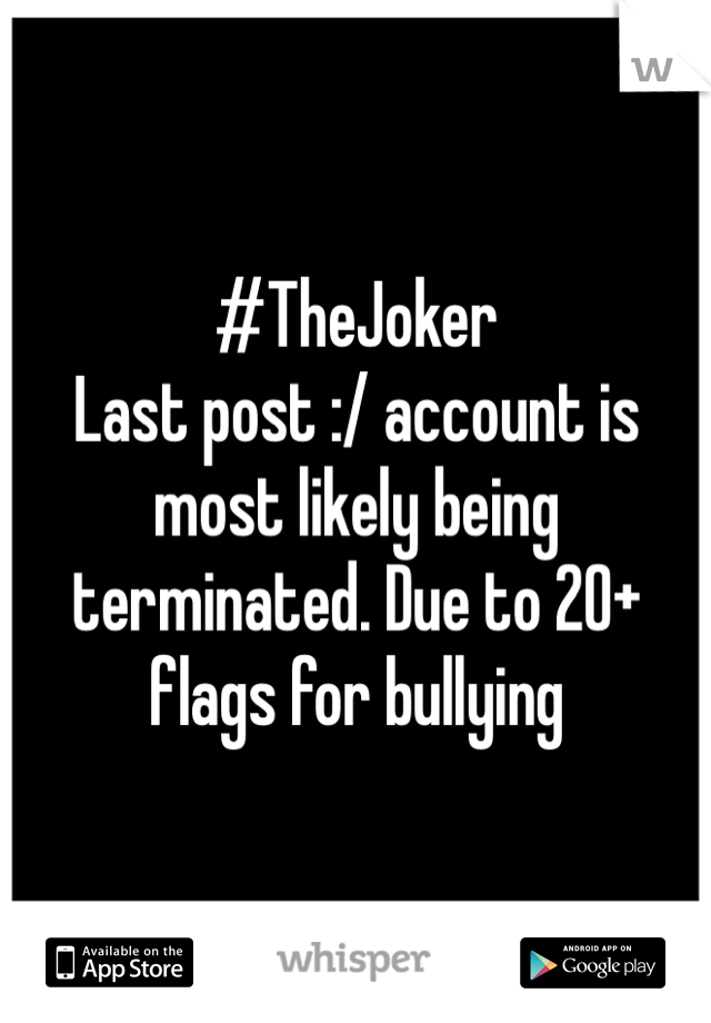 #TheJoker  Last post :/ account is most likely being terminated. Due to 20+ flags for bullying