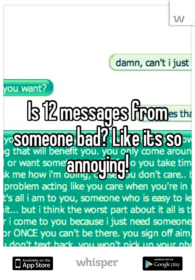 Is 12 messages from someone bad? Like its so annoying!