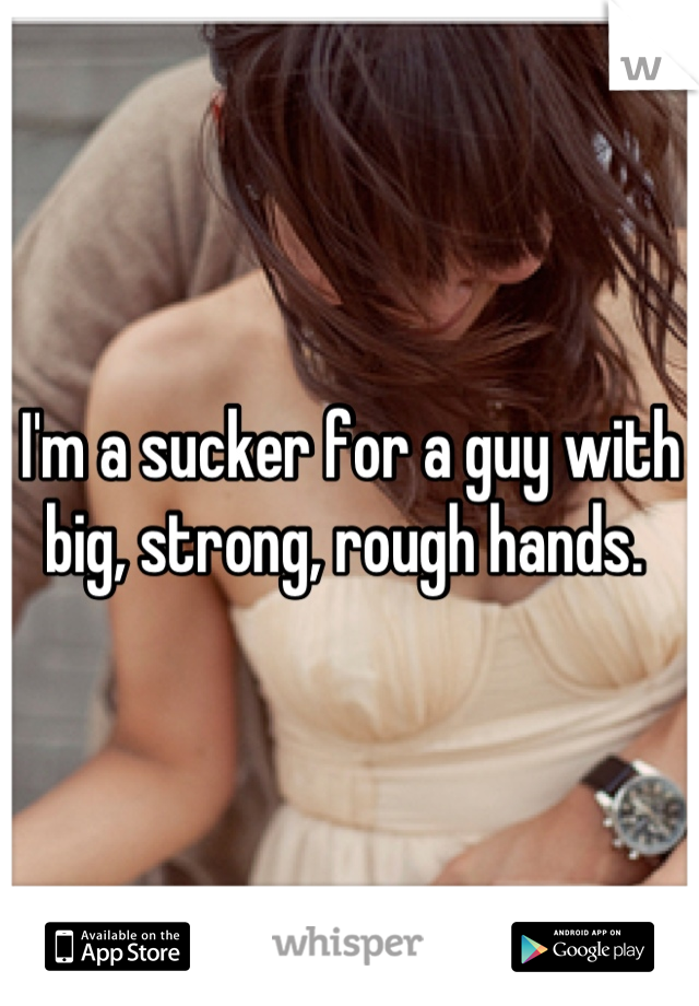 I'm a sucker for a guy with big, strong, rough hands.