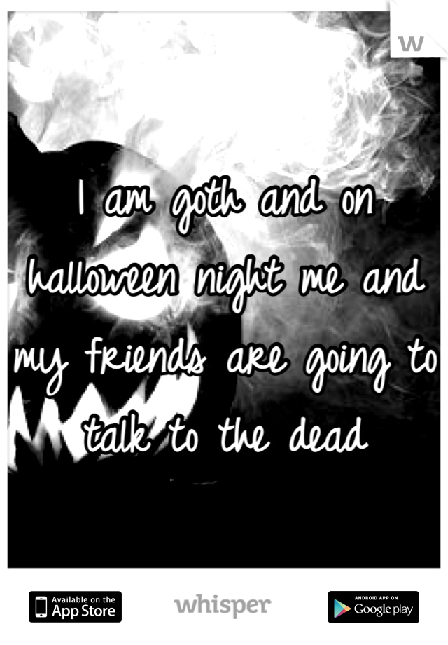 I am goth and on halloween night me and my friends are going to talk to the dead
