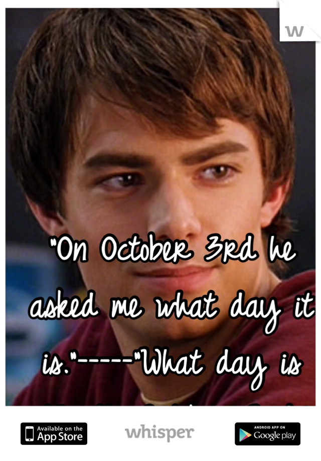 """""""On October 3rd he asked me what day it is.""""-----""""What day is it?"""" """"Its October 3rd."""""""