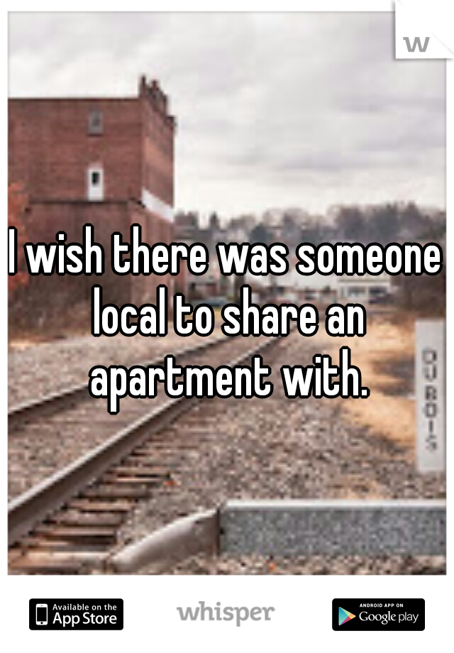 I wish there was someone local to share an apartment with.