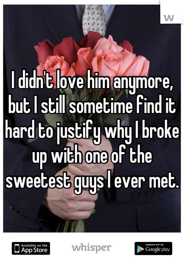 I didn't love him anymore, but I still sometime find it hard to justify why I broke up with one of the sweetest guys I ever met.