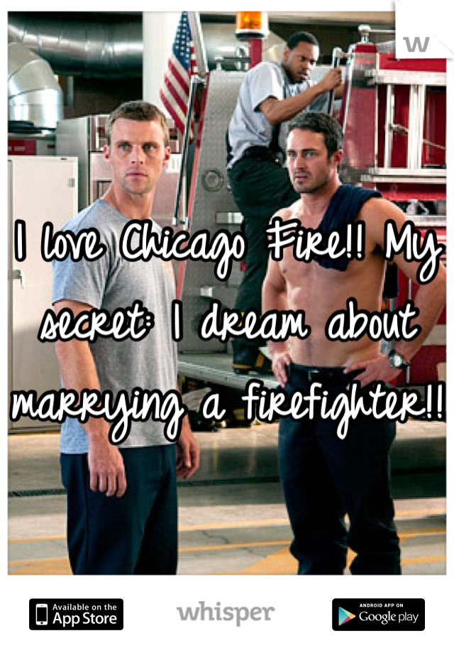 I love Chicago Fire!! My secret: I dream about marrying a firefighter!!