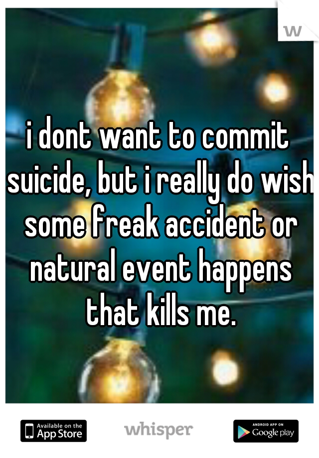 i dont want to commit suicide, but i really do wish some freak accident or natural event happens that kills me.