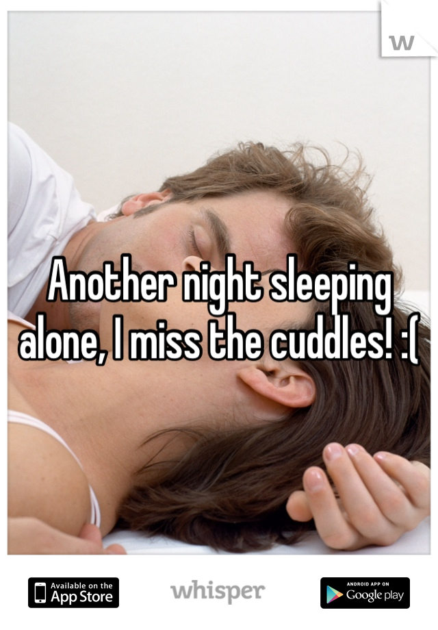 Another night sleeping alone, I miss the cuddles! :(