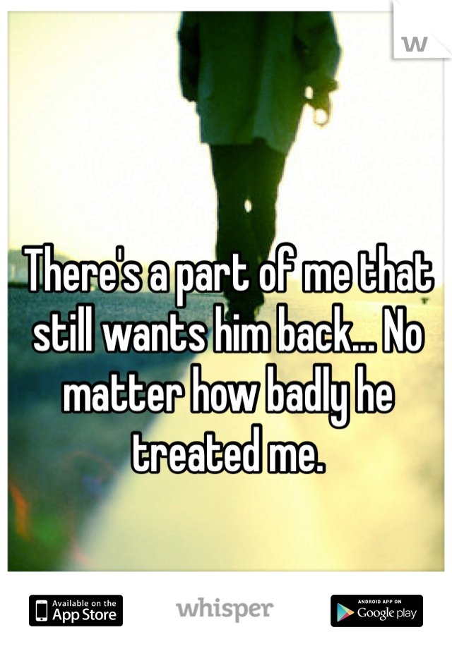 There's a part of me that still wants him back... No matter how badly he treated me.