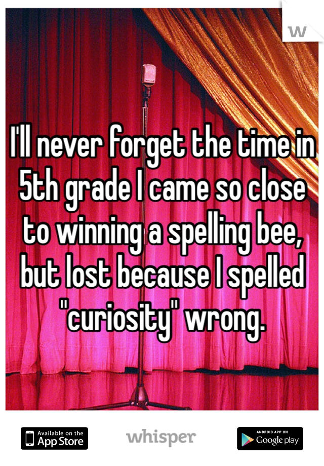 """I'll never forget the time in 5th grade I came so close to winning a spelling bee, but lost because I spelled """"curiosity"""" wrong."""