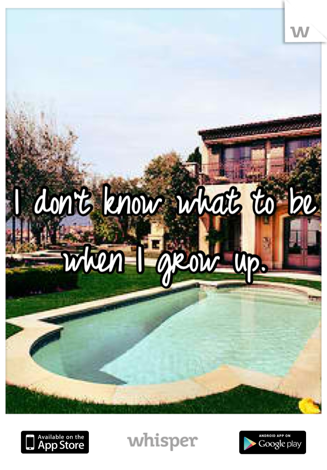 I don't know what to be when I grow up.
