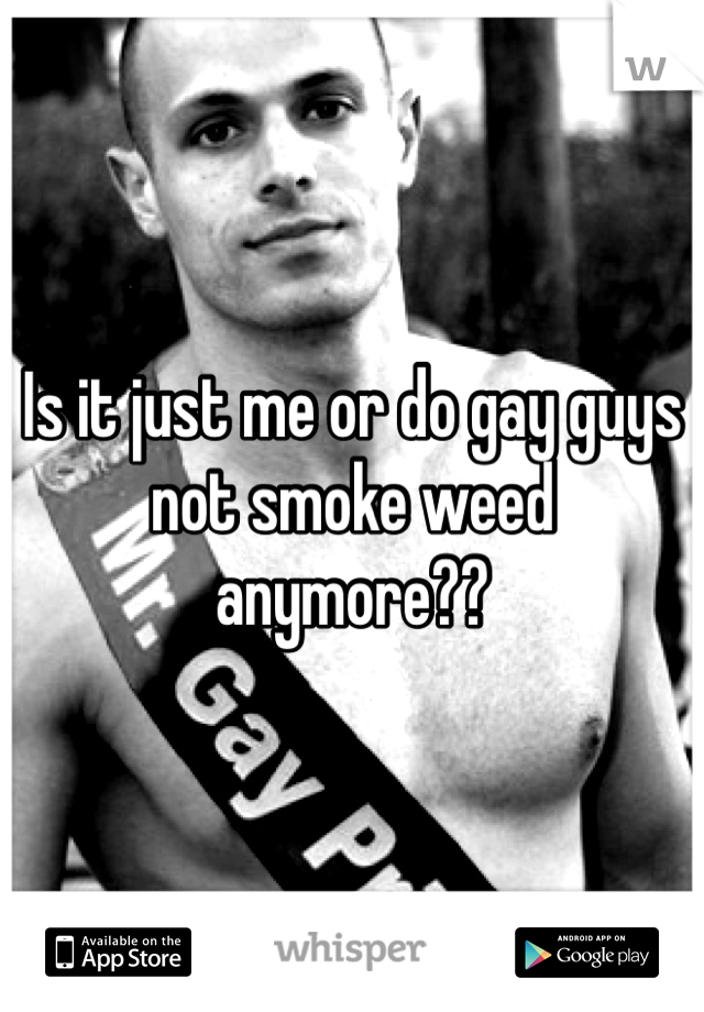 Is it just me or do gay guys not smoke weed anymore??