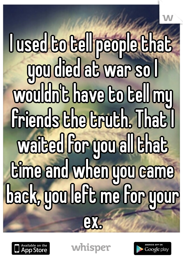 I used to tell people that you died at war so I wouldn't have to tell my friends the truth. That I waited for you all that time and when you came back, you left me for your ex.
