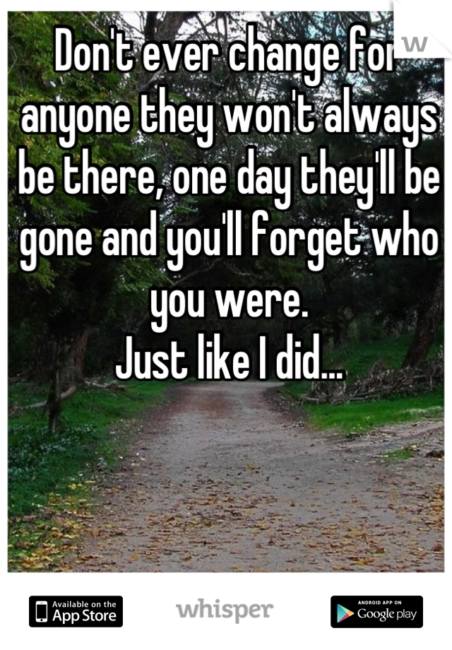 Don't ever change for anyone they won't always be there, one day they'll be gone and you'll forget who you were.  Just like I did...