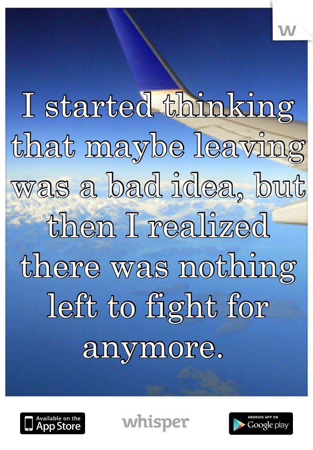 I started thinking that maybe leaving was a bad idea, but then I realized there was nothing left to fight for anymore.