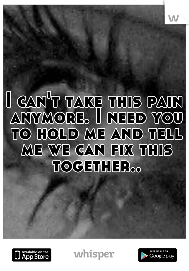 I can't take this pain anymore. I need you to hold me and tell me we can fix this together..