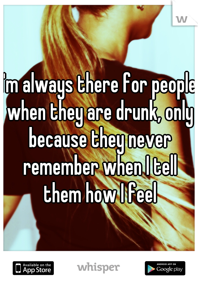 I'm always there for people when they are drunk, only because they never remember when I tell them how I feel