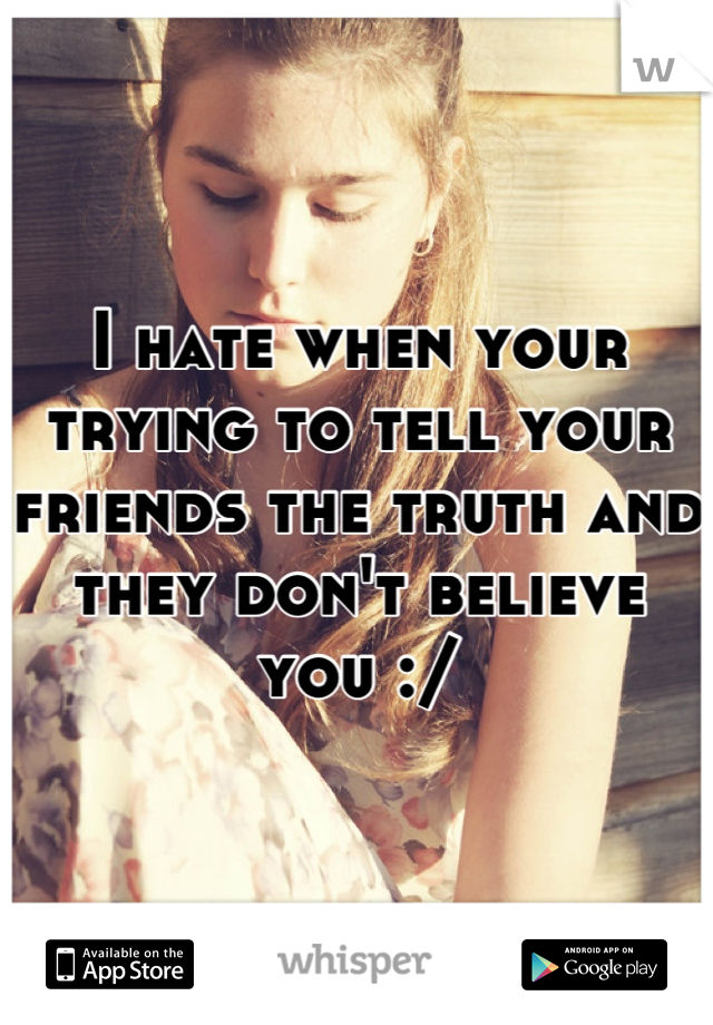 I hate when your trying to tell your friends the truth and they don't believe you :/