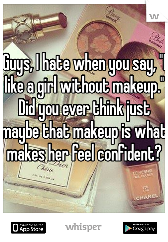 """Guys, I hate when you say, """"I like a girl without makeup."""" Did you ever think just maybe that makeup is what makes her feel confident?"""