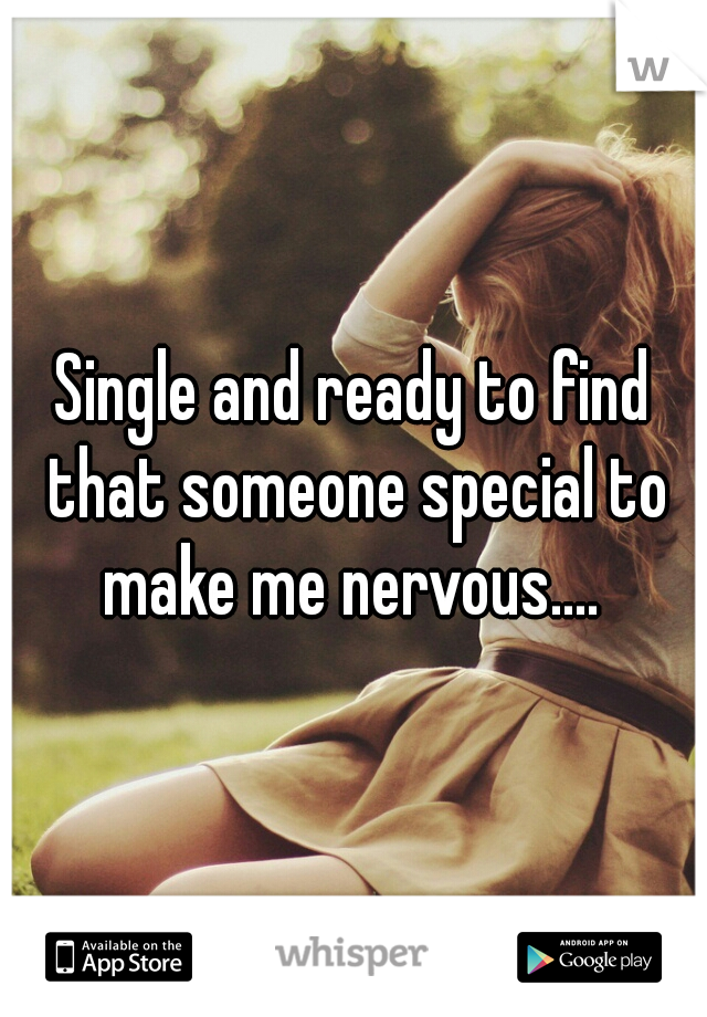 Single and ready to find that someone special to make me nervous....