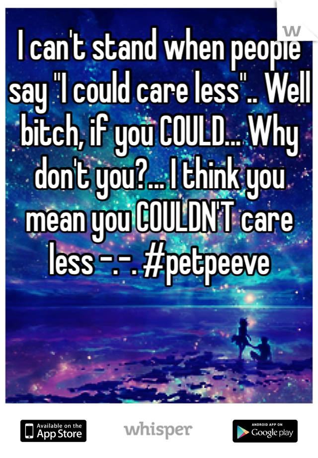 "I can't stand when people say ""I could care less"".. Well bitch, if you COULD... Why don't you?... I think you mean you COULDN'T care less -.-. #petpeeve"