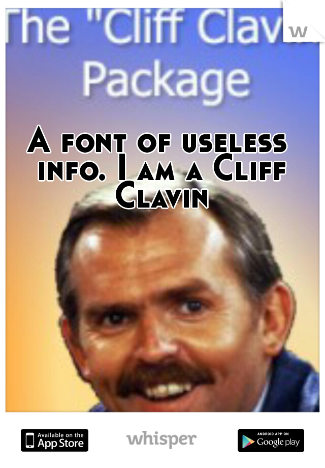 A font of useless info. I am a Cliff Clavin