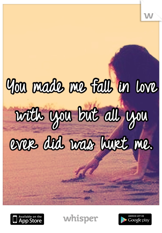 You made me fall in love with you but all you ever did was hurt me.